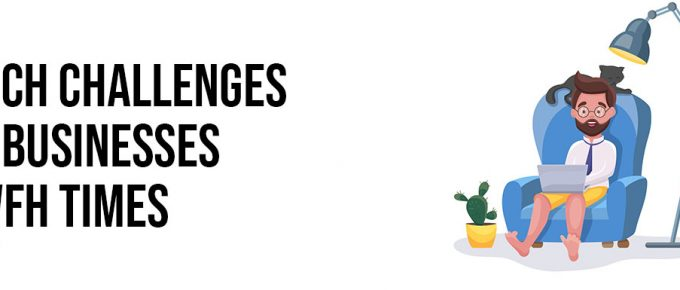 3 Tech Challenges For Businesses In WFH Times