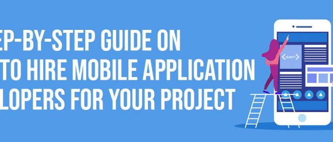 A Step by Step Guide on How To Hire Mobile Application Developers For Your Project